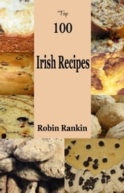 Top 100 Irish Recipes ebook by Robin Rankin