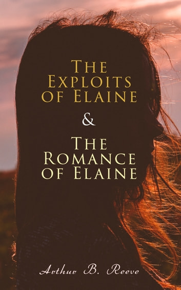 The Exploits of Elaine & The Romance of Elaine - Detective Craig Kennedy's Biggest Cases ebook by Arthur B. Reeve