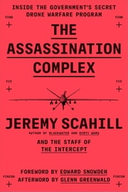 The Assassination Complex - Inside the Government's Secret Drone Warfare Program ebook by Jeremy Scahill,The Staff of The Intercept