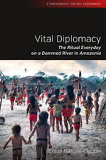 Vital Diplomacy - The Ritual Everyday on a Dammed River in Amazonia ebook by Chloe Nahum-Claudel