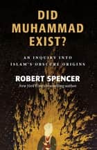 Did Muhammad Exist? - An Inquiry into Islam's Obscure Origins ebook by Robert Spencer