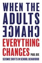 When the Adults Change, Everything Changes - Seismic Shifts in School Behaviour ebook by Paul Dix