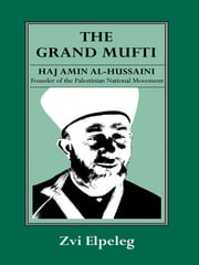 The Grand Mufti - Haj Amin al-Hussaini, Founder of the Palestinian National Movement ebook by Z Elpeleg,Shmuel Himelstein