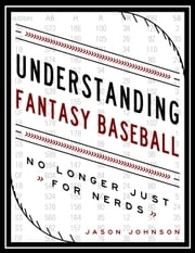 Understanding Fantasy Baseball: No Longer Just for Nerds ebook by Jason Johnson