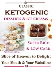 Classic Ketogenic Desserts & Ice Creams - Super Rich & Low Carb Slice of Heaven to Delight Your Mouth & Your Waistline ebook by Carolyn Brown