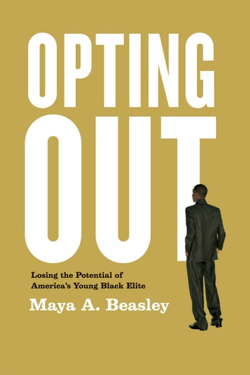 Opting Out - Losing the Potential of America's Young Black Elite ebook by Maya A. Beasley