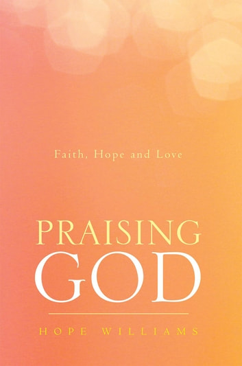 Praising God - Faith, Hope and Love ebook by Hope Williams