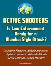 Active Shooters: Is Law Enforcement Ready for a Mumbai Style Attack? Columbine Massacre, Klebold and Harris, Virginia Polytechnic, Gabrielle Giffords, Aurora Colorado, Beslan Massacre ebook by Progressive Management