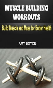 Muscle Building Workouts: Build Muscle and Mass for Better Health ebook by Amy Boyce