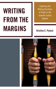 Writing From the Margins - Exploring the Writing Practices of Youth in the Juvenile Justice System ebook by Kristine E. Pytash