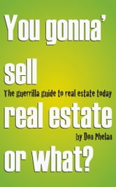 You Gonna' Sell Real Estate or What? The Guerrilla Guide to Real Estate Today. ebook by Don Phelan