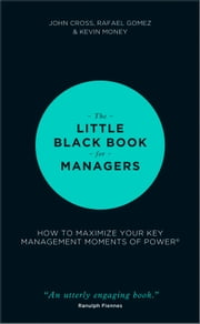 The Little Black Book for Managers - How to Maximize Your Key Management Moments of Power ebook by John Cross,Rafael Gomez,Kevin Money