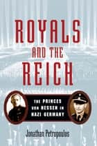 Royals and the Reich:The Princes von Hessen in Nazi Germany ebook by Jonathan Petropoulos