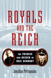 Royals and the Reich:The Princes von Hessen in Nazi Germany - The Princes von Hessen in Nazi Germany ebook by Jonathan Petropoulos