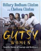 The Book of Gutsy Women - Favorite Stories of Courage and Resilience ebook by Hillary Rodham Clinton, Chelsea Clinton