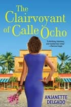 The Clairvoyant of Calle Ocho ebook by Anjanette Delgado