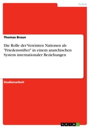 Die Rolle der Vereinten Nationen als 'Friedensstifter' in einem anarchischen System internationaler Beziehungen ebook by Thomas Braun