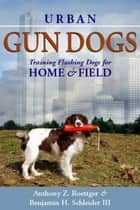 Urban Gun Dogs - Training Flushing Dogs for Home and Field ebook by Anthony Roettger, Benjamin H. Schleider III