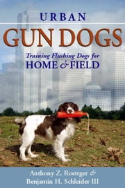 Urban Gun Dogs - Training Flushing Dogs for Home and Field ebook by Anthony Roettger,Benjamin H. Schleider III