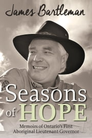Seasons of Hope - Memoirs of Ontario's First Aboriginal Lieutenant-Governor ebook by James Bartleman
