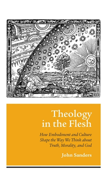 Theology in the Flesh - How Embodiment and Culture Shape the Way We Think about Truth, Morality, and God ebook by John Sanders