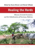 Healing the Herds - Disease, Livestock Economies, and the Globalization of Veterinary Medicine ebook by Karen Brown, Daniel Gilfoyle