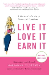 Live It, Love It, Earn It - A Woman's Guide to Financial Freedom ebook by Marianna Olszewski