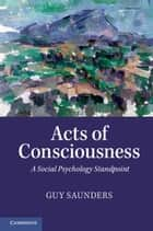 Acts of Consciousness ebook by Guy Saunders