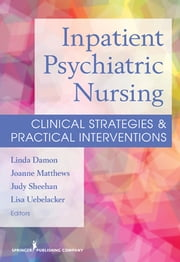 Inpatient Psychiatric Nursing - Clinical Strategies & Practical Interventions ebook by Linda Damon, MSN, MHA, RN,Joanne Matthew, MS, PMHCNS, BC, RN,Judy Sheehan, MSN, RN,Lisa Uebelacker, MS, PhD