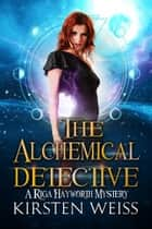 The Alchemical Detective - A Riga Hayworth Mystery eBook by Kirsten Weiss