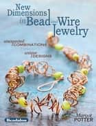 New Dimensions in Bead and Wire Jewelry - Unexpected Combinations, Unique Designs eBook by Margot Potter