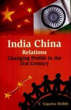 India China Relations - Changing Profile in the 21st Century ebook by Y. Yagama Reddy