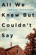 All We Knew But Couldn't Say ebook by Joanne Vannicola