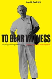 To Bear Witness: A Journey of Healing and Solidarity, Updated, Revised, and Expanded Edition ebook by Kevin M. Cahill, M.D.