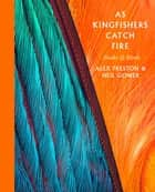 As Kingfishers Catch Fire - Birds & Books ebook by Alex Preston, Neil Gower