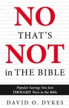 No, That's Not in the Bible - Popular Sayings You Just THOUGHT Were in the Bible ebook by David O. Dykes