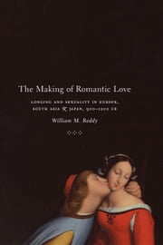 The Making of Romantic Love - Longing and Sexuality in Europe, South Asia, and Japan, 900-1200 CE ebook by William M. Reddy