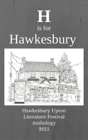 H is for Hawkesbury - Hawkesbury Upton Literature Festival Anthology 2015 ebook by Ali Bacon, Jean Burnett, William Fairney,...