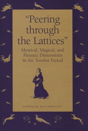 """Peering Through the Lattices"" - Mystical, Magical, and Pietistic Dimensions in the Tosafist Period ebook by Ephraim Kanarfogel"