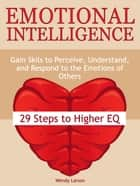 Emotional Intelligence: 29 Steps to Higher EQ: Gain Skils to Perceive, Understand, and Respond to the Emotions of Others ebook by Wendy Larson