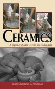Ceramics - A Beginner's Guide to Tools and Techniques ebook by Elisabeth Landberger,Mita Lundin