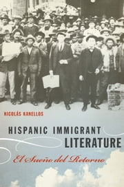 Hispanic Immigrant Literature - El Sueño del Retorno ebook by Nicolás Kanellos