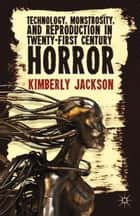 Technology, Monstrosity, and Reproduction in Twenty-first Century Horror ebook by K. Jackson