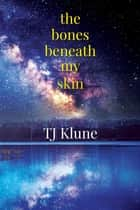 The Bones Beneath My Skin ebook by TJ Klune