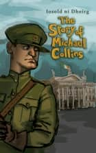 The Story of Michael Collins ebook by Iosold Dheirg