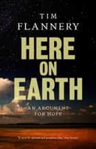 Here On Earth - An Argument for Hope ebook by Tim Flannery