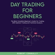 Day Trading for Beginners - The Most Complete Beginner's Guide For Trading With Options Trading and Technical Analysis. audiobook by Robert Connally