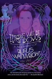 There Will Be Rainbows - A Biography of Rufus Wainwright ebook by Kirk Lake