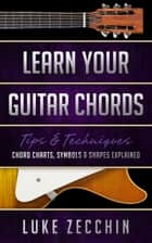 Learn Your Guitar Chords - Chord Charts, Symbols & Shapes Explained (Book + Online Bonus Material) ebook by Luke Zecchin