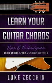Learn Your Guitar Chords - Chord Charts, Symbols & Shapes Explained (Book + Online Bonus) ebook by Luke Zecchin